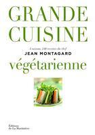 Couverture du livre « Grande cuisine végétarienne ; 4 saisons, 240 recettes du chef Jean Montagard » de Jean-Francois Riviere et Jean Montagard aux éditions La Martiniere