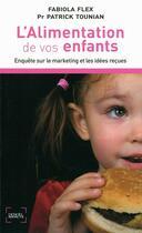 Couverture du livre « L'alimentation de vos enfants ; enquête sur le marketing et les idées reçues » de Patrick Tounian et Fabiola Flex aux éditions Denoel
