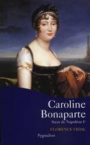 Couverture du livre « Caroline bonaparte, soeur de napoléon ier » de Florence Vidal aux éditions Pygmalion