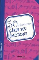 Couverture du livre « 50 exercices pour gérer ses émotions » de Valerie Di Daniel aux éditions Eyrolles