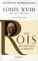 Couverture du livre « Louis XVIII ; 1814-1815, 1815-1824 ; frère de Louis XVI » de Georges Bordonove aux éditions Pygmalion