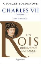 Couverture du livre « Charles VII, 1422-1461 ; père de Louis XI » de Georges Bordonove aux éditions Pygmalion