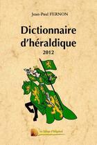 Couverture du livre « Dictionnaire d'héraldique 2012 » de Jean-Paul Fernon et Urbe Condita aux éditions Heligoland