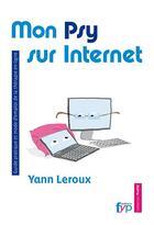 Couverture du livre « Mon psy sur internet ; guide pratique et mode d'emploi de la thérapie en ligne » de Yann Leroux aux éditions Fyp