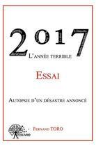 Couverture du livre « 2017 l'année terrible ; autopsie d'un désastre annoncé » de Fernand Toro aux éditions Edilivre-aparis