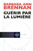Couverture du livre « Guérir par la lumière » de Barbara-Ann Brennan et Thomas J. Schneider et Joan Tartaglia aux éditions Tchou