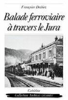 Couverture du livre « Balade ferroviaire à travers le Jura » de Francoise Desbiez aux éditions Cabedita
