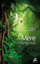 Couverture du livre « Mère ; l'enseignement spirituel de la forêt amazonienne » de Laurent Huguelit et Angeline Bichon aux éditions Mamaeditions