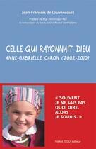 Couverture du livre « Celle qui rayonnait Dieu ; Anne-Gabrielle Caron (2002-2010) » de Jean-Francois De Louvencourt aux éditions Tequi