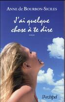 Couverture du livre « J'ai quelque chose à vous dire » de Anne De Bourbon-Siciles aux éditions Archipel