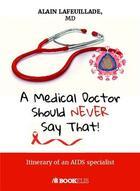 Couverture du livre « A medical doctor should never say that... itinerary of an aids specialist » de Alain Lafeuillade aux éditions Bookelis