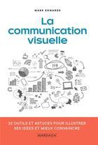 Couverture du livre « La communication visuelle ; 32 outils et astuces pour illustrer ses idées et mieux convaincre » de Mark Edwards aux éditions Mardaga Pierre