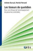 Couverture du livre « Les tisseurs du quotidien ; pour une éthique de l'accompagnement des personnes vulnérables » de Arlette Durual et Patrick Perrard aux éditions Eres