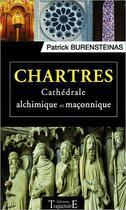 Couverture du livre « Chartres ; cathédrale alchimique et maçonnique » de Patrick Burensteinas aux éditions Trajectoire