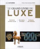 Couverture du livre « Le grand livre du luxe ; une histoire mondiale du luxe ; des origines à nos jours ; civilisation par civilisation » de Jean Castarede aux éditions Eyrolles
