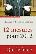 Couverture du livre « 12 mesures pour 2012 ; qui le fera ? » de Francois Billot De Lochner aux éditions Francois-xavier De Guibert
