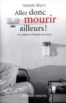 Couverture du livre « Allez donc mourir ailleurs ; un médecin, l'hôpital et la mort » de Isabelle Marin aux éditions Buchet Chastel