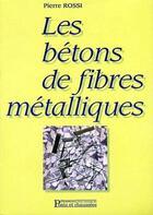 Couverture du livre « Les bétons de fibres métalliques » de Pierre Rossi aux éditions Presses Ecole Nationale Ponts Chaussees