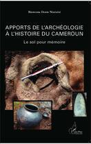 Couverture du livre « Apports de l'archéologie à l'histoire du Cameroun ; le sol pour mémoire » de Bienvenu Denis Nizesete aux éditions Harmattan