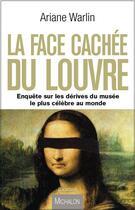 Couverture du livre « La face cachée du Louvre ; enquête sur les dérives du musée le plus célèbre au monde » de Ariane Warlin aux éditions Michalon