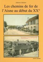 Couverture du livre « Les chemins de fer de l'Aisne au début du 20ème siècle » de Daniel Delattre aux éditions Delattre