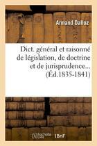 Couverture du livre « Dict. general et raisonne de legislation, de doctrine et de jurisprudence... (ed.1835-1841) » de Dalloz Armand aux éditions Hachette Bnf
