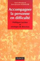 Couverture du livre « Accompagner La Personne En Difficultes ; Politiques Sociales Et Strategie De Direction » de Jean-Jacques Schaller aux éditions Dunod