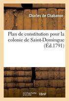 Couverture du livre « Plan de constitution pour la colonie de saint-domingue, suivi d'une dissertation sur le commerce » de Chabanon Charles aux éditions Hachette Bnf