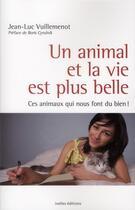 Couverture du livre « Un animal et la vie est plus belle ; ces animaux qui nous font du bien ! » de Jean-Luc Vuillemenot aux éditions Ixelles
