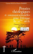 Couverture du livre « Pensées théologiques et communicationnelles pour l'Afrique du XXI siècle ; comment l'Afrique peut-elle défendre son identité dans le jeu universel ? » de Francis Barbey et Gaston Ogui aux éditions L'harmattan
