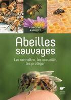 Couverture du livre « Abeilles sauvages ; les connaître, les accueillir, les protéger » de Vincent Albouy aux éditions Delachaux & Niestle