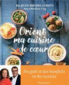 Couverture du livre « Orient, ma cuisine de coeur ; du goput et des bienfaits en 80 recettes » de Maya Barakat-Nuq et Jean-Michel Cohen aux éditions Flammarion