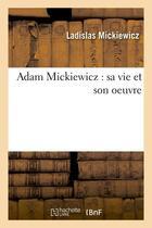 Couverture du livre « Adam mickiewicz : sa vie et son oeuvre » de Mickiewicz Ladislas aux éditions Hachette Bnf
