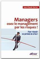 Couverture du livre « Managers, osez le management par les risques ! ;  pour réussir en période de crise ! » de Serres Jean-Cla aux éditions Afnor