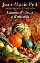 Couverture du livre « Légumes d'ailleurs et d'autrefois » de Jean-Marie Pelt et Franck Steffan aux éditions Fayard