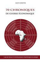 Couverture du livre « 70 Chroniques de guerre économique - 7 ans de veille et d'intelligence stratégique en Afrique » de Gweth G aux éditions Books On Demand