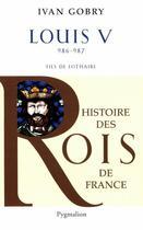 Couverture du livre « Louis V ; 986-987 ; fils de Lothaire » de Ivan Gobry aux éditions Pygmalion