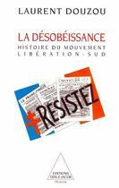 Couverture du livre « La désobéissance ; histoire du mouvement libération-sud » de Laurent Douzou aux éditions Odile Jacob