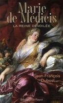 Couverture du livre « Marie de Médicis ; la reine dévoilée » de Jean-Francois Dubost aux éditions Payot