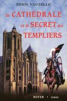 Couverture du livre « La cathédrale et le secret des Templiers » de Denis Vauzelle aux éditions Royer