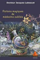 Couverture du livre « Potions magiques de médecins oubliés » de Jacques Labescat aux éditions Anfortas
