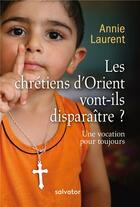 Couverture du livre « Les chrétiens d'Orient vont-ils disparaître ? une vocation pour toujours (2e édition) » de Annie Laurent aux éditions Salvator