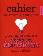 Couverture du livre « Cahier de travaux pratiques pour apprendre à gérer ses émotions » de Etienne Jalenques et Eve Milk aux éditions Marabout
