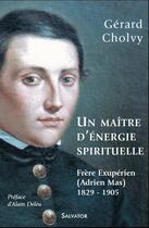 Couverture du livre « Un maître d'énergie spirituelle, frère éxupérien (Adrien Mas) 1829-1905 » de Gerard Cholvy aux éditions Salvator