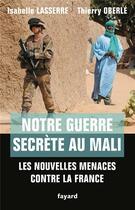 Couverture du livre « Notre guerre secrète au Mali ; les nouvelles menaces contre la France » de Isabelle Lasserre et Thierry Oberle aux éditions Fayard