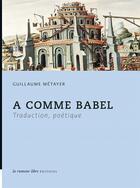 Couverture du livre « A comme Babel ; traduction, poétique » de Guillaume Metayer aux éditions La Rumeur Libre