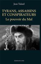 Couverture du livre « Tyrans, assassins et conspirateurs ; le pouvoir du mal » de Jean Tulard aux éditions Spm Lettrage