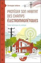 Couverture du livre « Protéger son habitat des champs électromagnétiques ; guide technique et pratique » de Christophe Lefebvre aux éditions De Terran