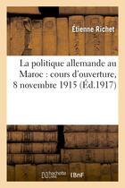 Couverture du livre « La politique allemande au maroc : cours d'ouverture, 8 novembre 1915, hotel des societes savantes » de Etienne Richet aux éditions Hachette Bnf