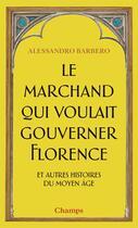 Couverture du livre « Le marchand qui voulait gouverner Florence et autres histoires du Moyen âge » de Alessandro Barbero aux éditions Flammarion